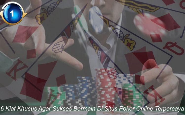6 Kiat Khusus Agar Sukses Bermain Di Situs Poker Online Terpercaya